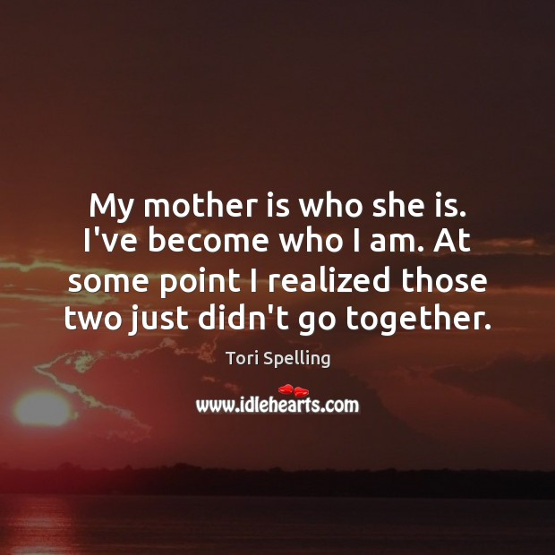 My mother is who she is. I've become who I am. At Mother Quotes Image