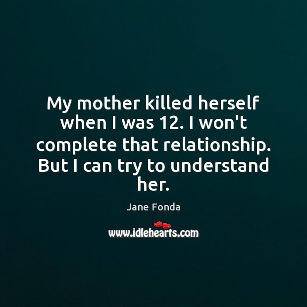 My mother killed herself when I was 12. I won't complete that relationship. Image