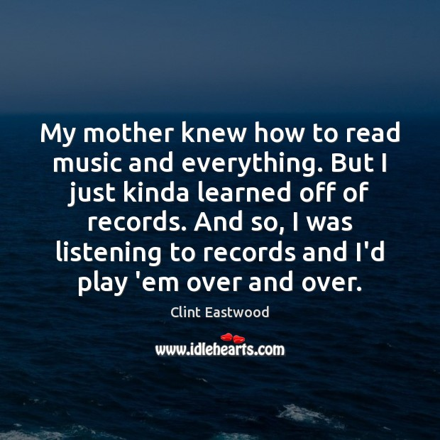 My mother knew how to read music and everything. But I just Clint Eastwood Picture Quote