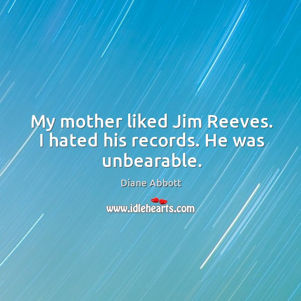My mother liked jim reeves. I hated his records. He was unbearable. Diane Abbott Picture Quote