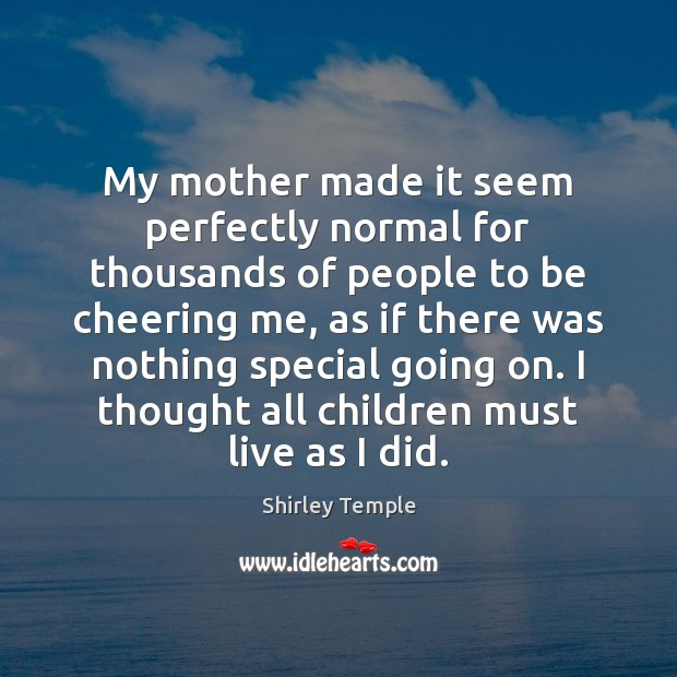 My mother made it seem perfectly normal for thousands of people to Shirley Temple Picture Quote
