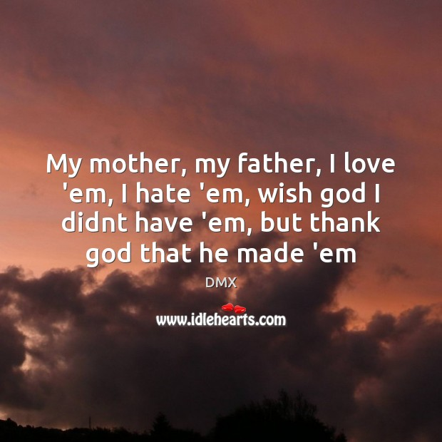 My mother, my father, I love 'em, I hate 'em, wish God DMX Picture Quote