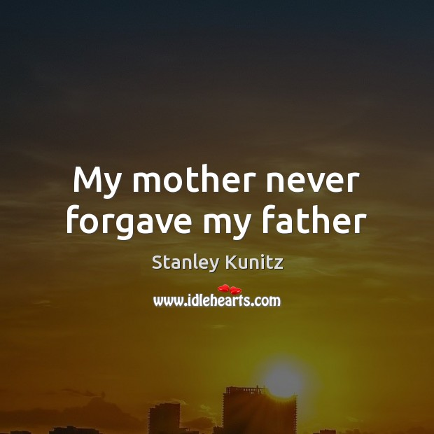 Stanley Kunitz Picture Quote image saying: My mother never forgave my father