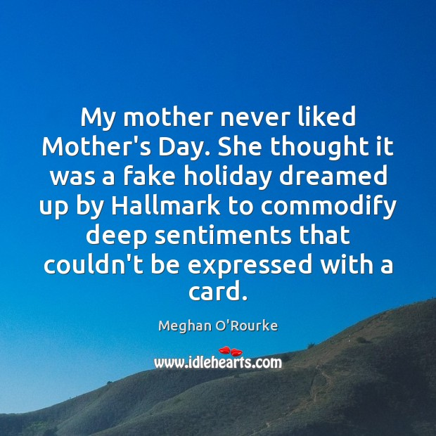 My mother never liked Mother's Day. She thought it was a fake Mother's Day Quotes Image