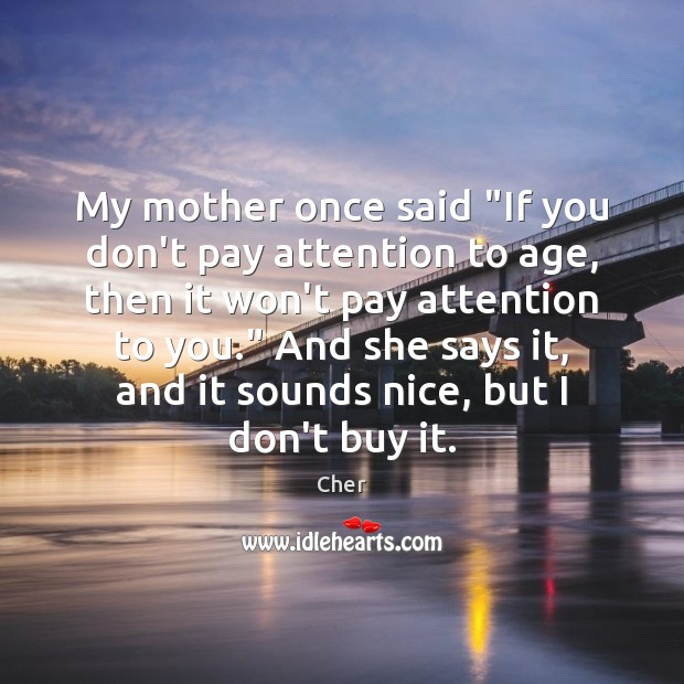 "Image, My mother once said ""If you don't pay attention to age, then"