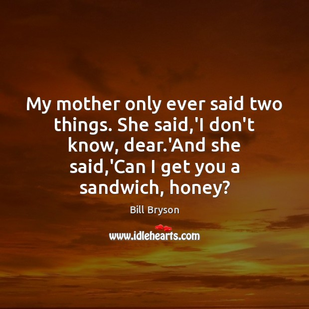 Image, My mother only ever said two things. She said,'I don't know,