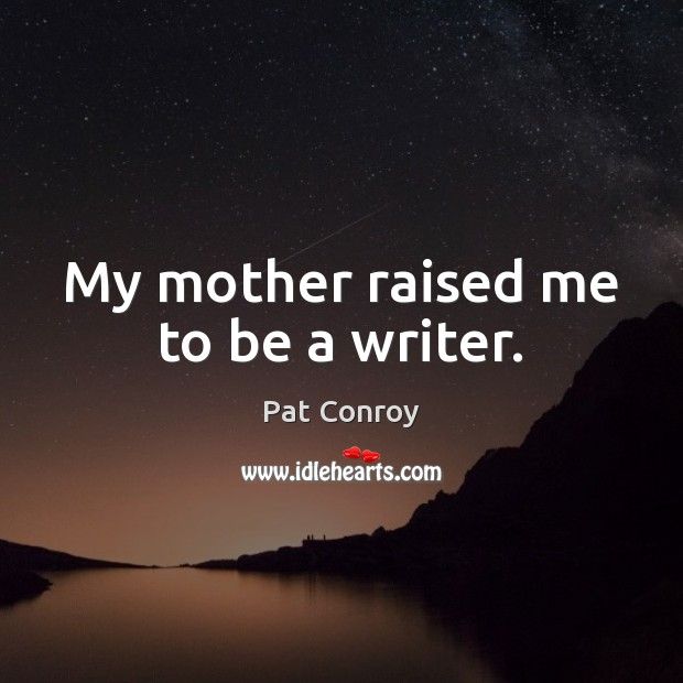 My mother raised me to be a writer. Pat Conroy Picture Quote