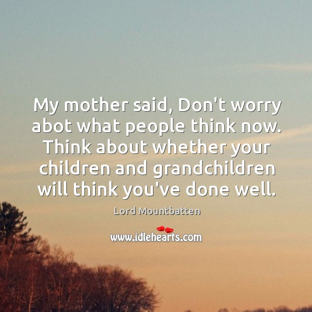My mother said, Don't worry abot what people think now. Think about Image