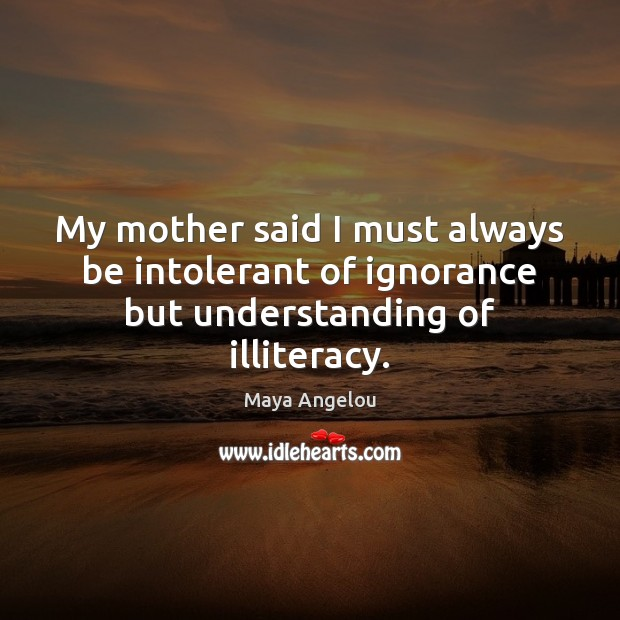 Image, My mother said I must always be intolerant of ignorance but understanding of illiteracy.