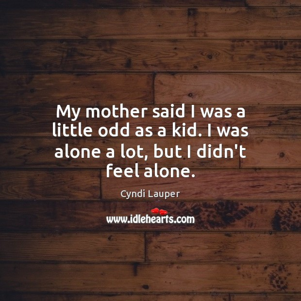 My mother said I was a little odd as a kid. I was alone a lot, but I didn't feel alone. Cyndi Lauper Picture Quote
