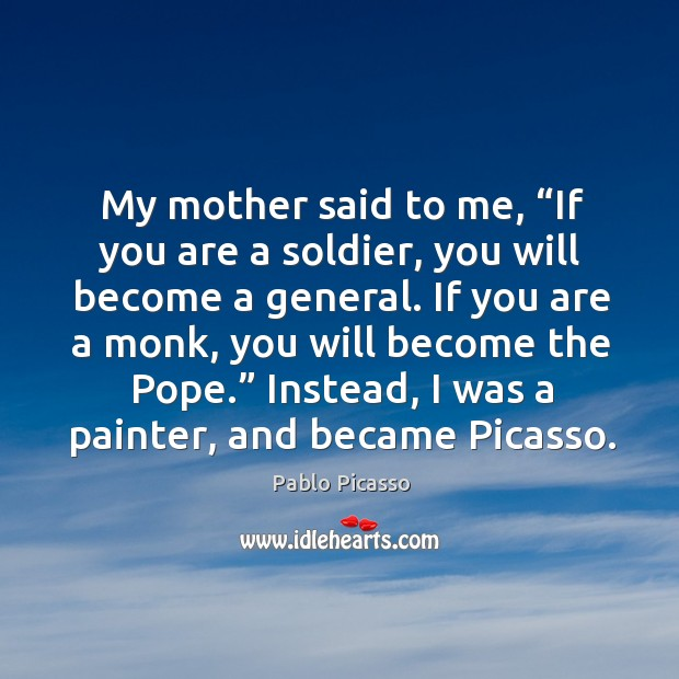 "Image, My mother said to me, ""if you are a soldier, you will become a general."