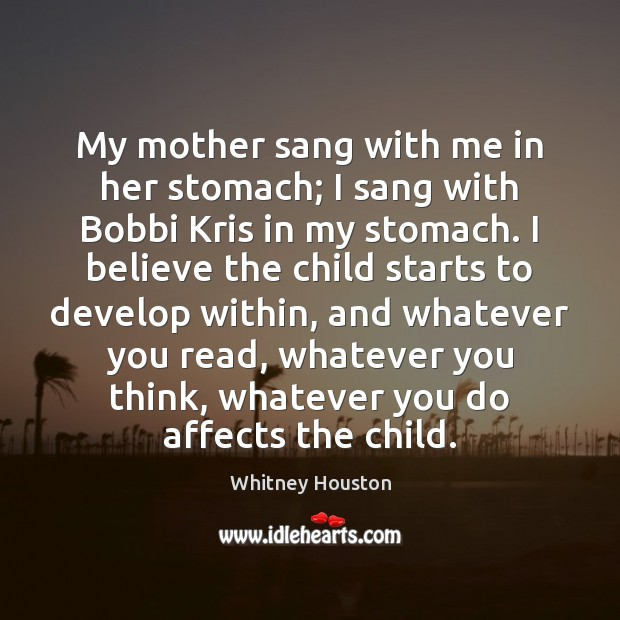 My mother sang with me in her stomach; I sang with Bobbi Whitney Houston Picture Quote