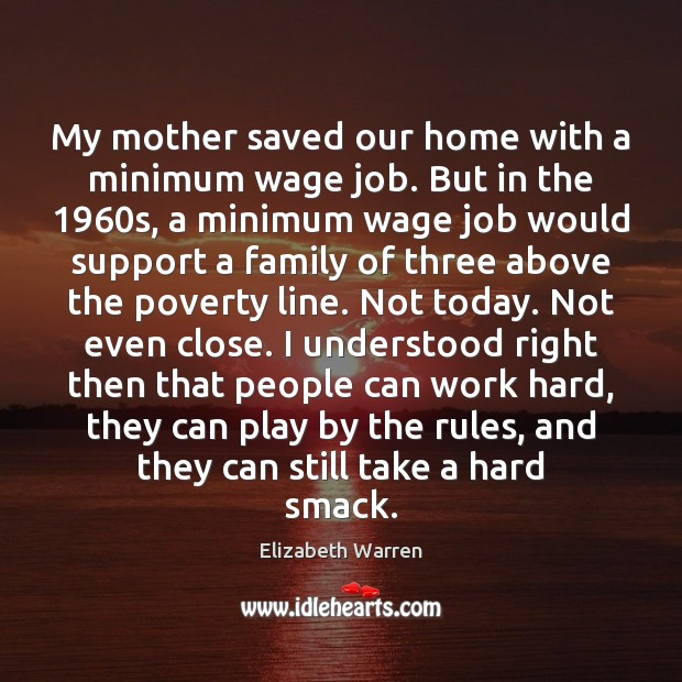 My mother saved our home with a minimum wage job. But in Elizabeth Warren Picture Quote