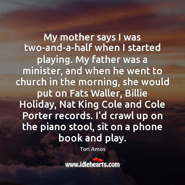 Tori Amos Picture Quote image saying: My mother says I was two-and-a-half when I started playing. My father