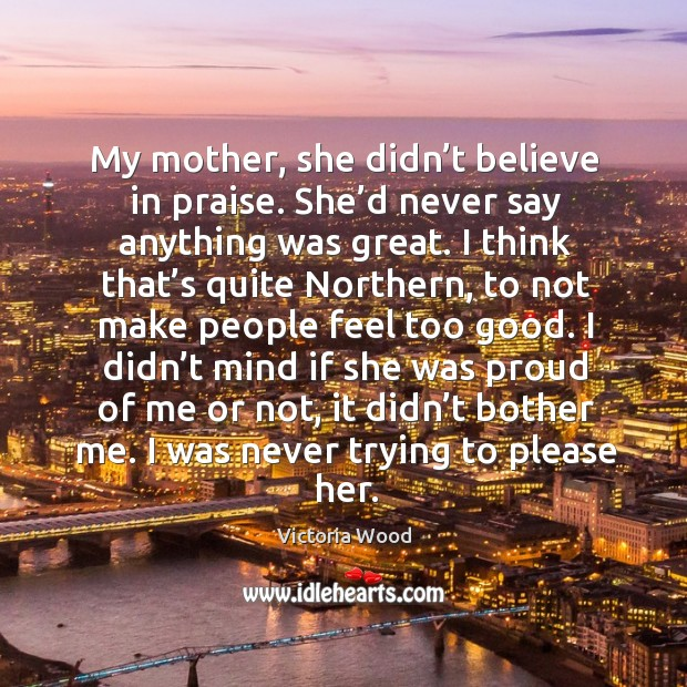 My mother, she didn't believe in praise. She'd never say anything was great. Image