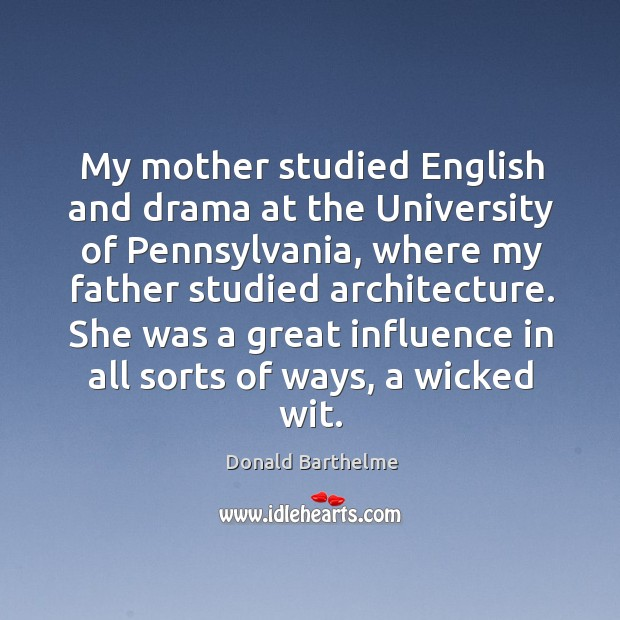 My mother studied English and drama at the University of Pennsylvania, where Donald Barthelme Picture Quote
