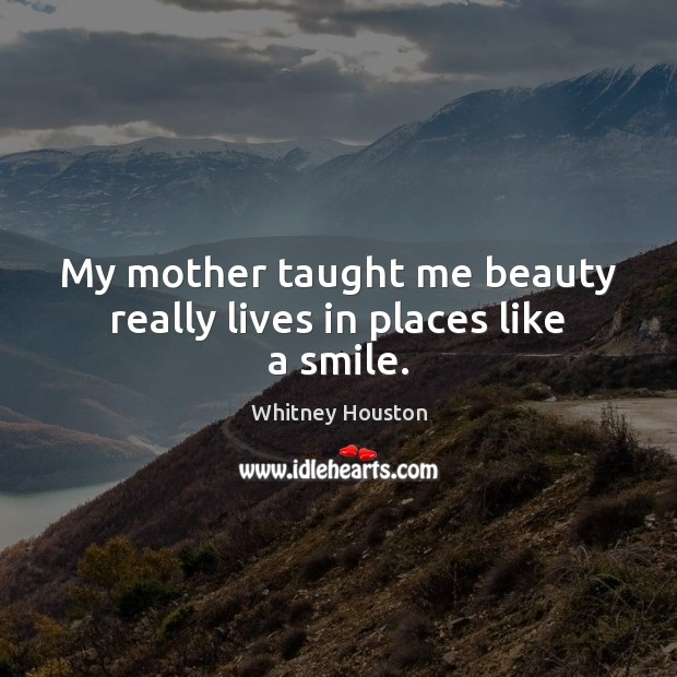 My mother taught me beauty really lives in places like a smile. Whitney Houston Picture Quote