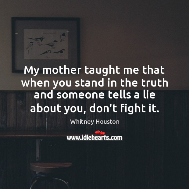 Image, My mother taught me that when you stand in the truth and