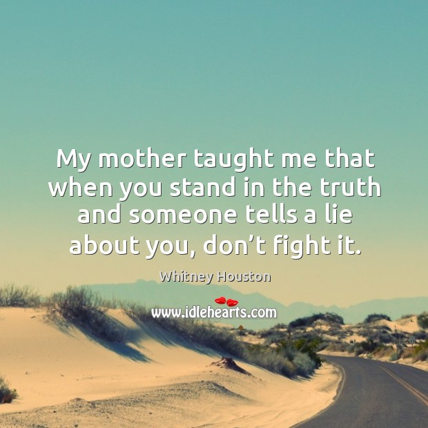 My mother taught me that when you stand in the truth and someone tells a lie about you, don't fight it. Whitney Houston Picture Quote