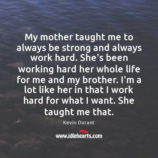 Image, My mother taught me to always be strong and always work hard.