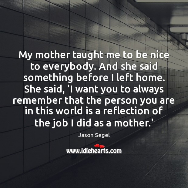 My mother taught me to be nice to everybody. And she said Be Nice Quotes Image