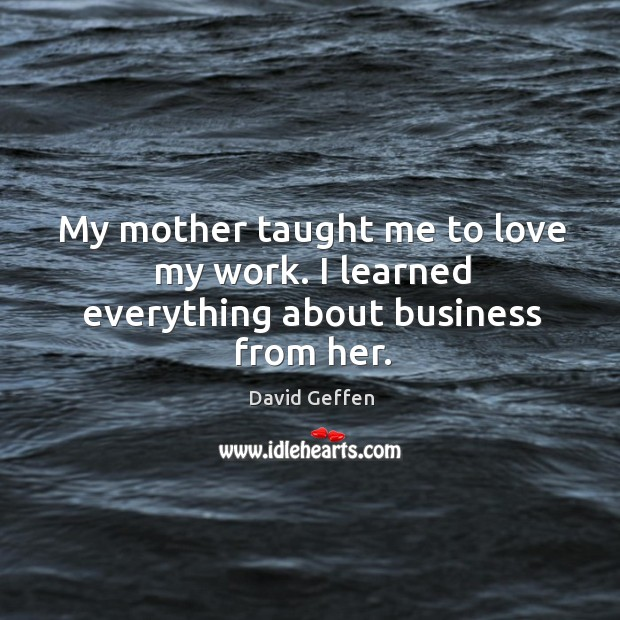 My mother taught me to love my work. I learned everything about business from her. David Geffen Picture Quote