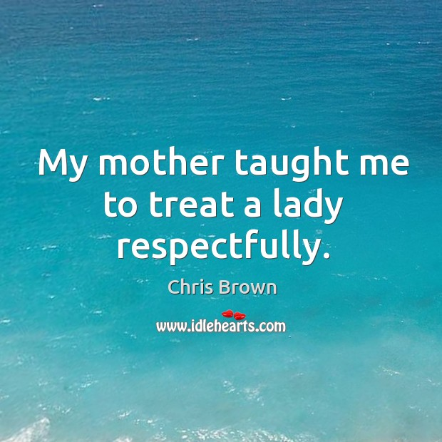 My mother taught me to treat a lady respectfully. Chris Brown Picture Quote