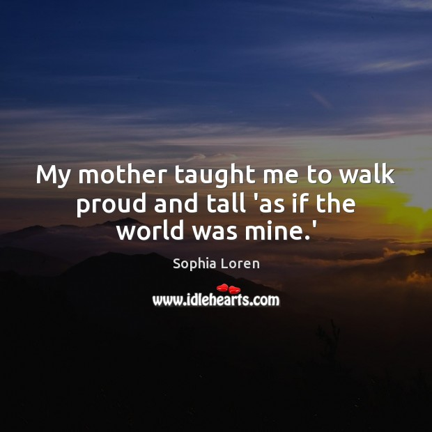 My mother taught me to walk proud and tall 'as if the world was mine.' Image
