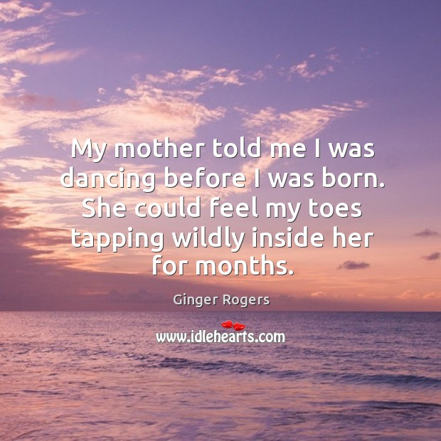 My mother told me I was dancing before I was born. She could feel my toes tapping wildly inside her for months. Ginger Rogers Picture Quote
