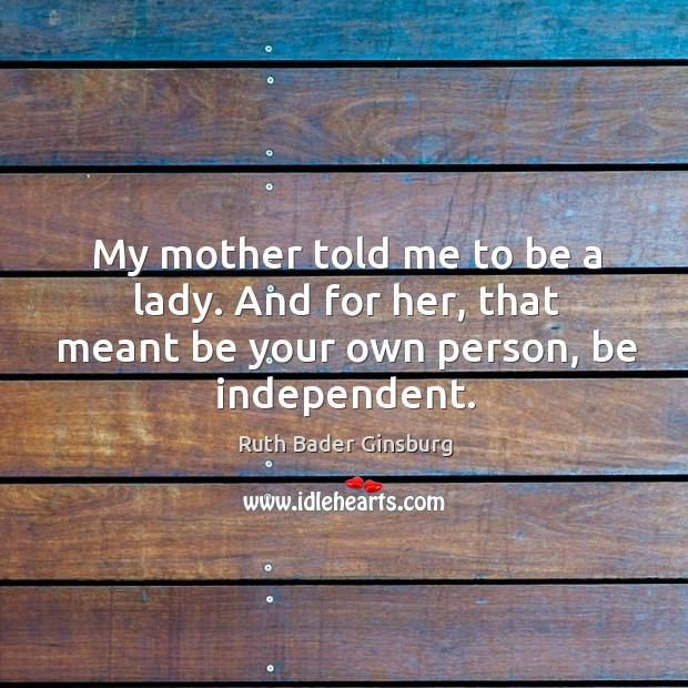 Image, My mother told me to be a lady. And for her, that meant be your own person, be independent.