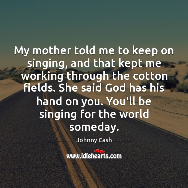 My mother told me to keep on singing, and that kept me Johnny Cash Picture Quote