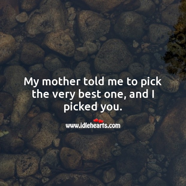 My mother told me to pick the very best one, and I picked you. Wedding Quotes Image