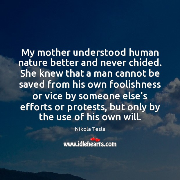 Nikola Tesla Picture Quote image saying: My mother understood human nature better and never chided. She knew that