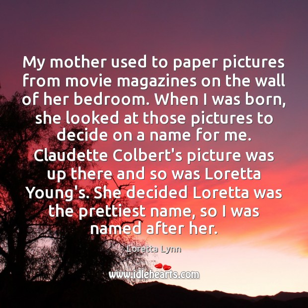 My mother used to paper pictures from movie magazines on the wall Loretta Lynn Picture Quote