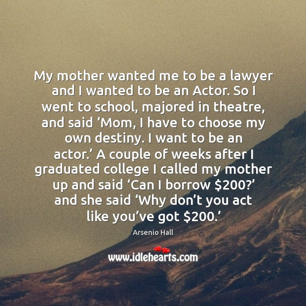 My mother wanted me to be a lawyer and I wanted to be an actor. Image