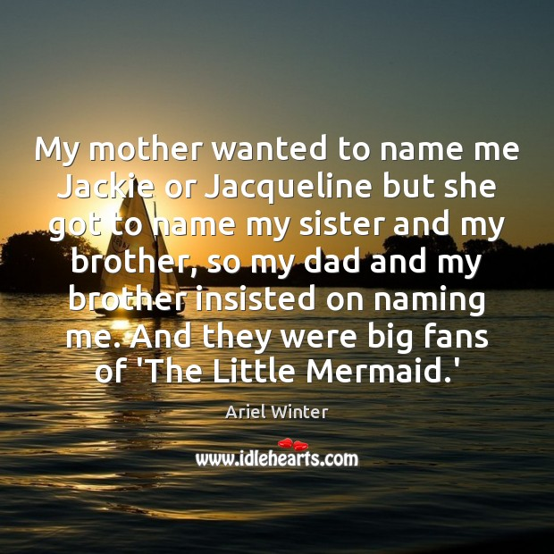 My mother wanted to name me Jackie or Jacqueline but she got Ariel Winter Picture Quote