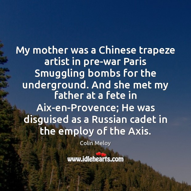My mother was a Chinese trapeze artist in pre-war Paris Smuggling bombs Colin Meloy Picture Quote