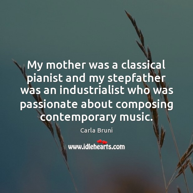 My mother was a classical pianist and my stepfather was an industrialist Carla Bruni Picture Quote