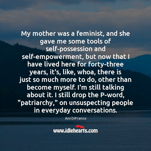 My mother was a feminist, and she gave me some tools of Image