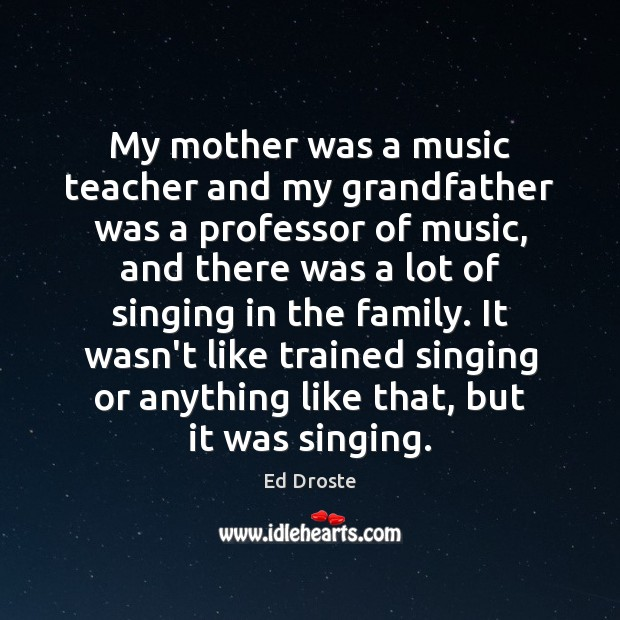 My mother was a music teacher and my grandfather was a professor Image