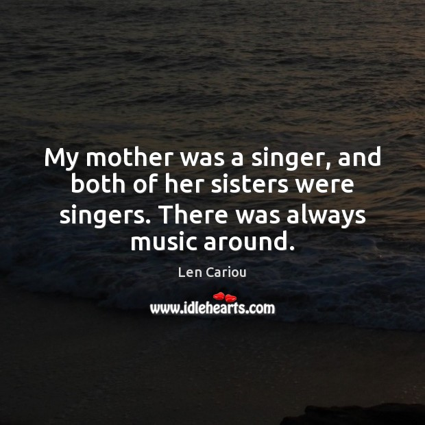 My mother was a singer, and both of her sisters were singers. Image