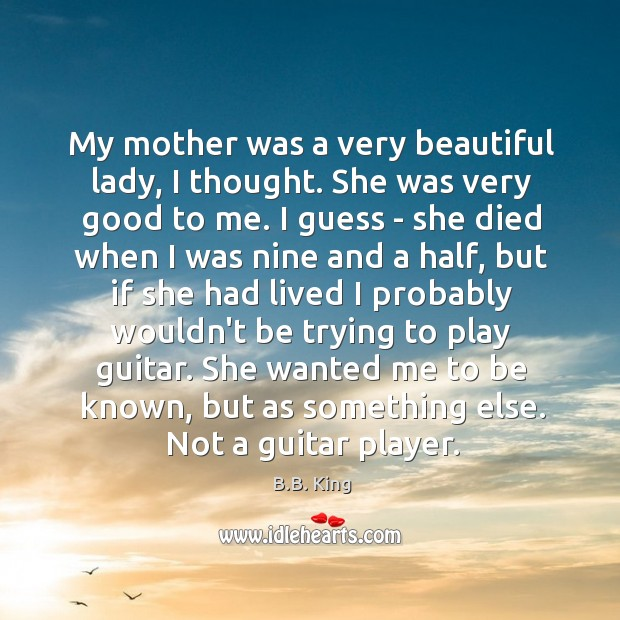 My mother was a very beautiful lady, I thought. She was very B.B. King Picture Quote