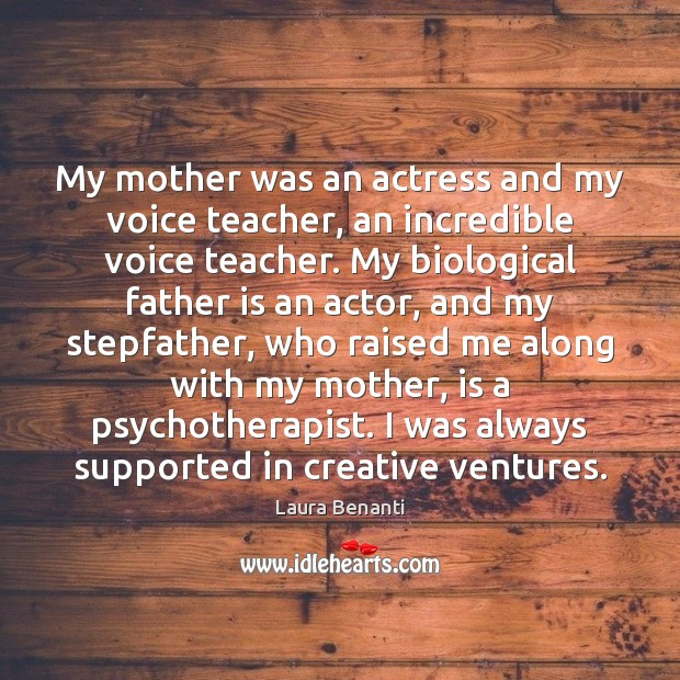 My mother was an actress and my voice teacher, an incredible voice Father Quotes Image