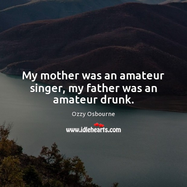 My mother was an amateur singer, my father was an amateur drunk. Image