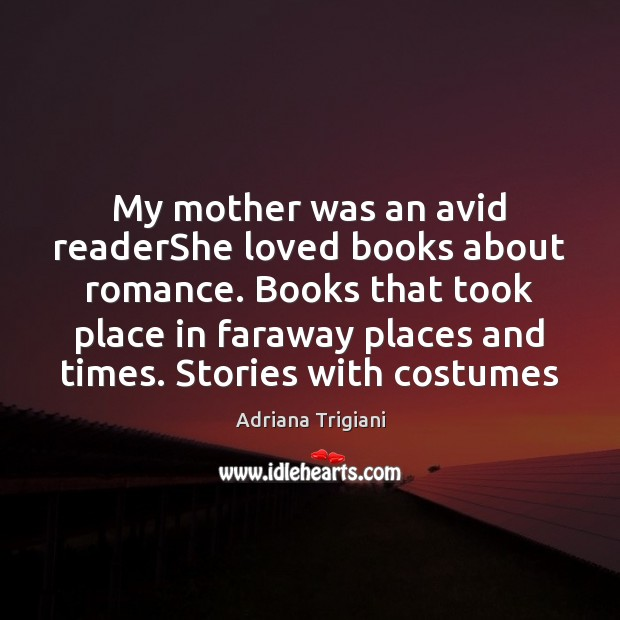 My mother was an avid readerShe loved books about romance. Books that Adriana Trigiani Picture Quote