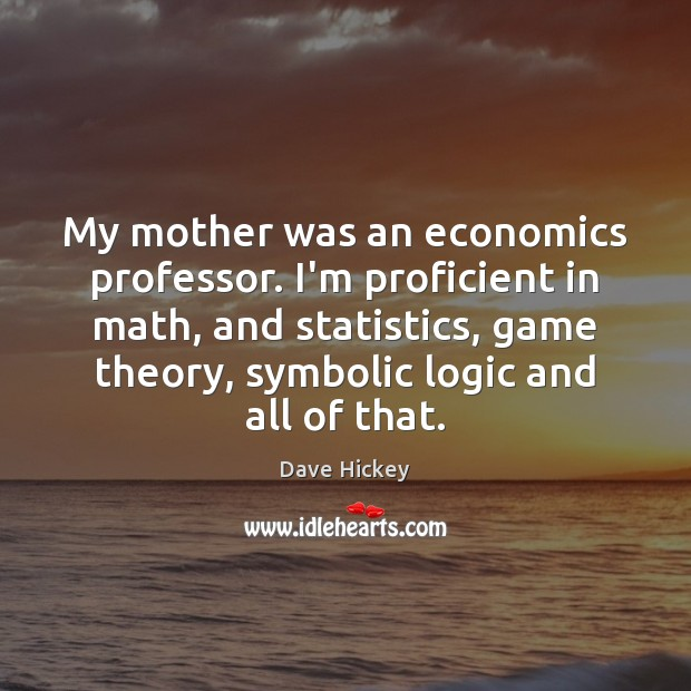My mother was an economics professor. I'm proficient in math, and statistics, Logic Quotes Image