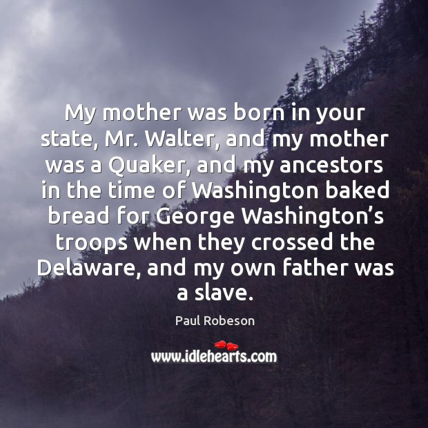 My mother was born in your state, mr. Walter, and my mother was a quaker, and my ancestors Image