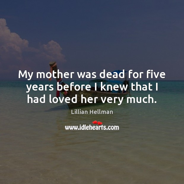 My mother was dead for five years before I knew that I had loved her very much. Lillian Hellman Picture Quote