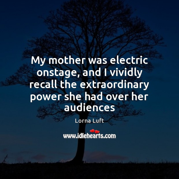 My mother was electric onstage, and I vividly recall the extraordinary power Image