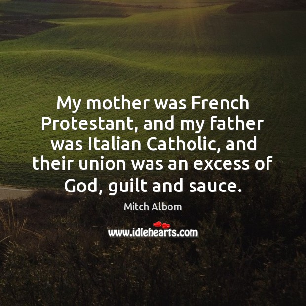 My mother was French Protestant, and my father was Italian Catholic, and Mitch Albom Picture Quote